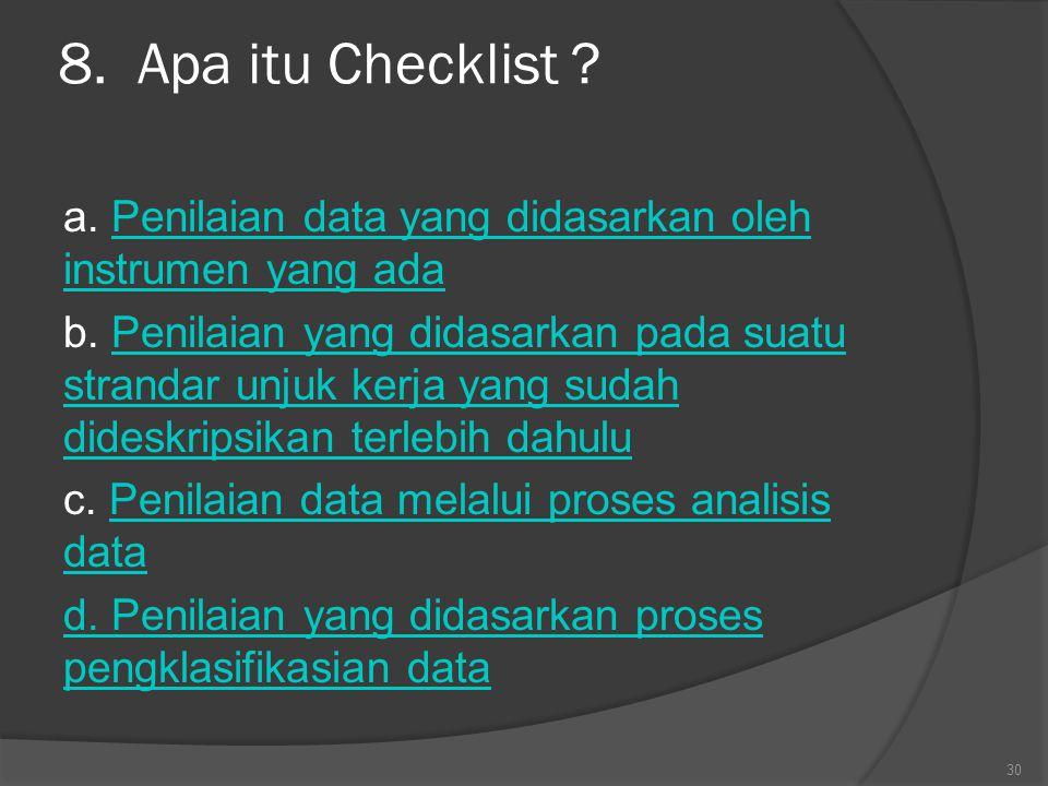8. Apa itu Checklist ? a. Penilaian data yang didasarkan oleh instrumen yang adaPenilaian data yang didasarkan oleh instrumen yang ada b. Penilaian ya