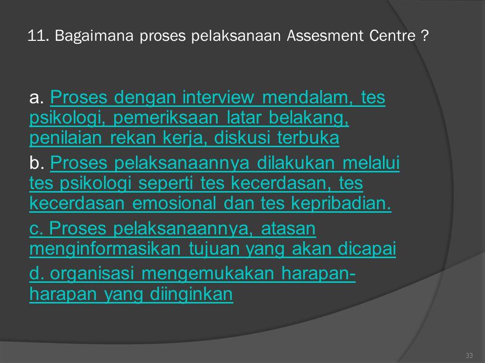 11. Bagaimana proses pelaksanaan Assesment Centre ? a. Proses dengan interview mendalam, tes psikologi, pemeriksaan latar belakang, penilaian rekan ke