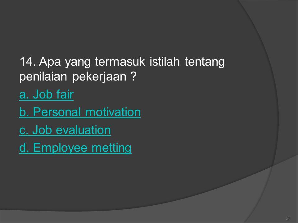 14. Apa yang termasuk istilah tentang penilaian pekerjaan ? a. Job fair b. Personal motivation c. Job evaluation d. Employee metting 36