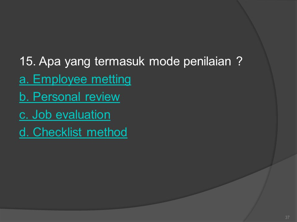 15. Apa yang termasuk mode penilaian ? a. Employee metting b. Personal review c. Job evaluation d. Checklist method 37