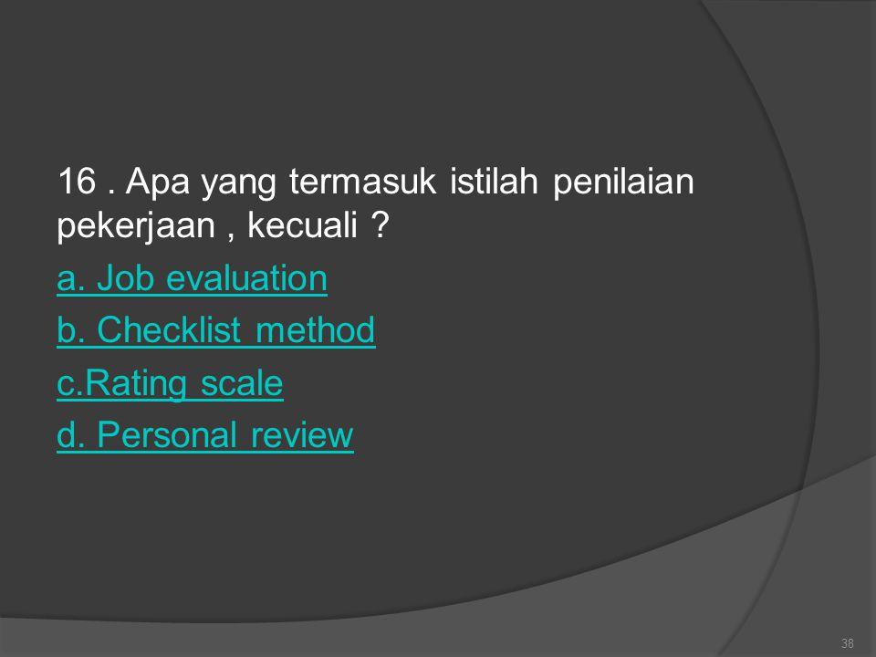 16. Apa yang termasuk istilah penilaian pekerjaan, kecuali ? a. Job evaluation b. Checklist method c.Rating scale d. Personal review 38