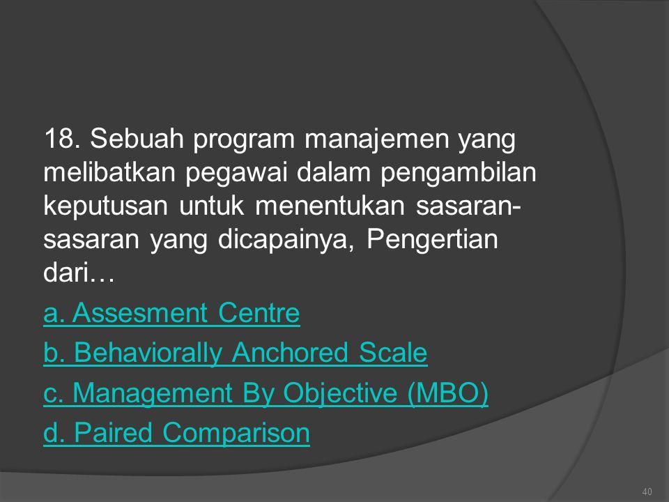 18. Sebuah program manajemen yang melibatkan pegawai dalam pengambilan keputusan untuk menentukan sasaran- sasaran yang dicapainya, Pengertian dari… a
