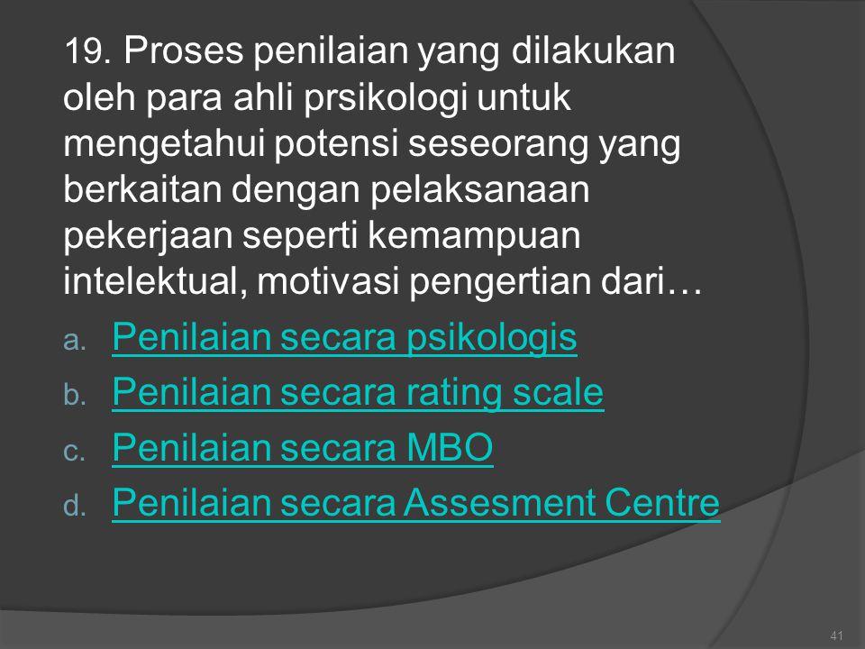 19. Proses penilaian yang dilakukan oleh para ahli prsikologi untuk mengetahui potensi seseorang yang berkaitan dengan pelaksanaan pekerjaan seperti k