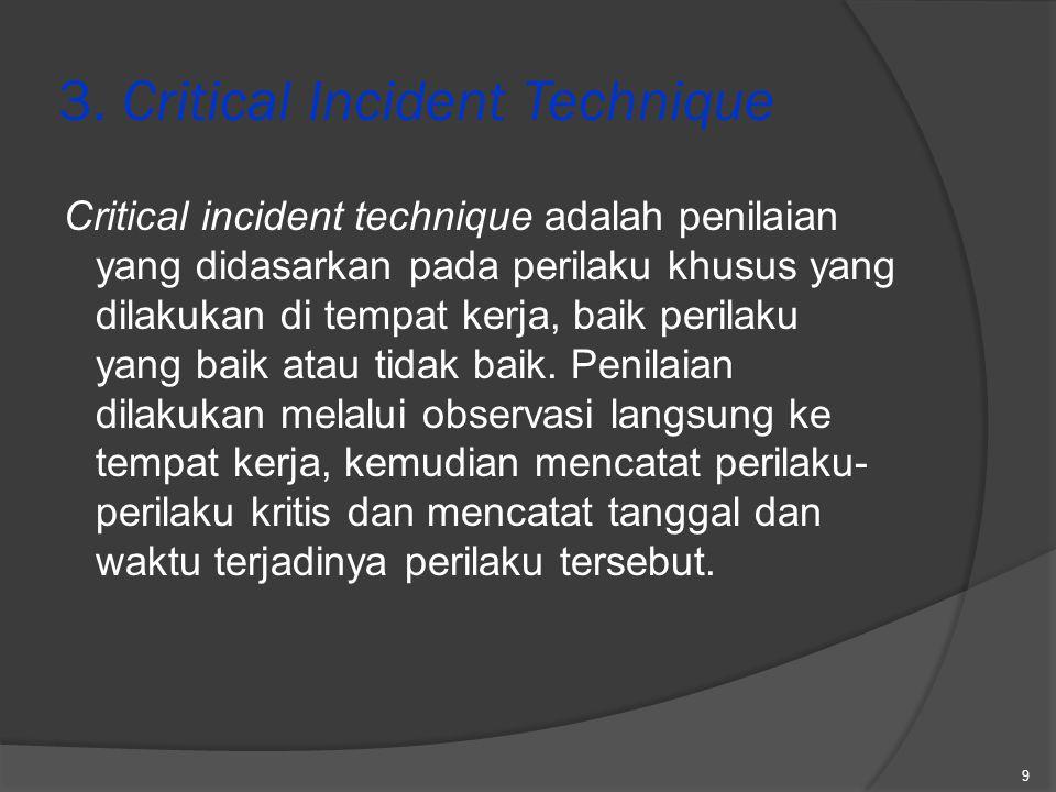 3. Critical Incident Technique Critical incident technique adalah penilaian yang didasarkan pada perilaku khusus yang dilakukan di tempat kerja, baik