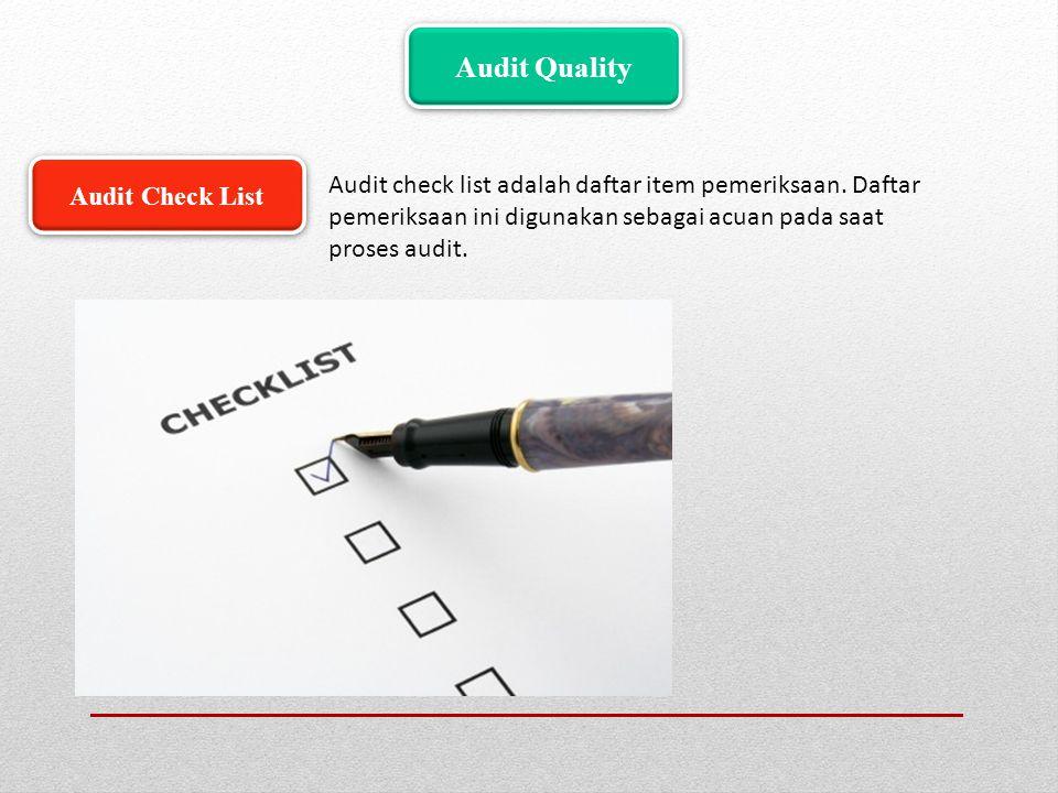 Audit Quality Audit check list adalah daftar item pemeriksaan. Daftar pemeriksaan ini digunakan sebagai acuan pada saat proses audit. Audit Check List