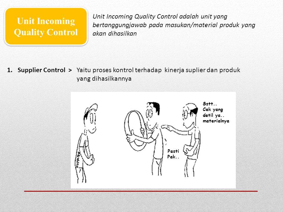 1.Supplier Control > Yaitu proses kontrol terhadap kinerja suplier dan produk yang dihasilkannya Unit Incoming Quality Control Unit Incoming Quality C