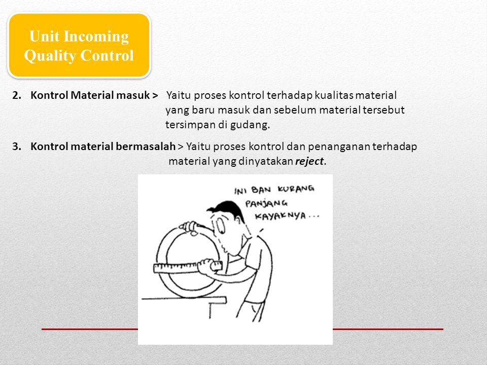 Unit Incoming Quality Control 2.Kontrol Material masuk > Yaitu proses kontrol terhadap kualitas material yang baru masuk dan sebelum material tersebut