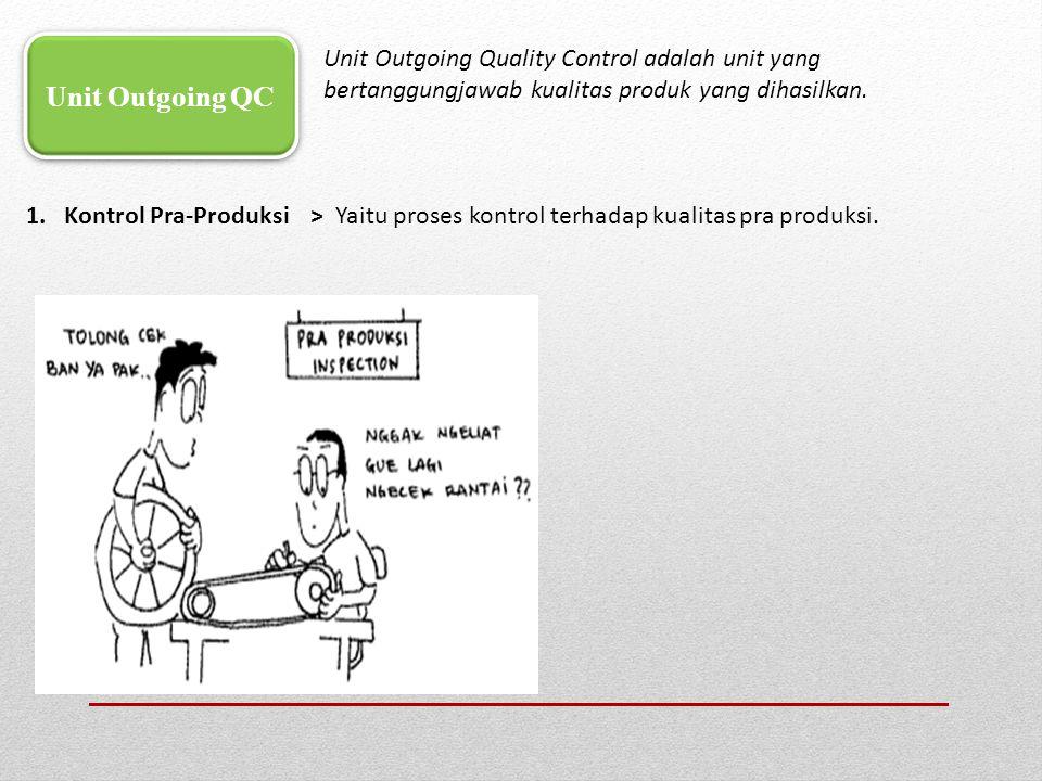 1. Kontrol Pra-Produksi > Yaitu proses kontrol terhadap kualitas pra produksi. Unit Outgoing QC Unit Outgoing Quality Control adalah unit yang bertang