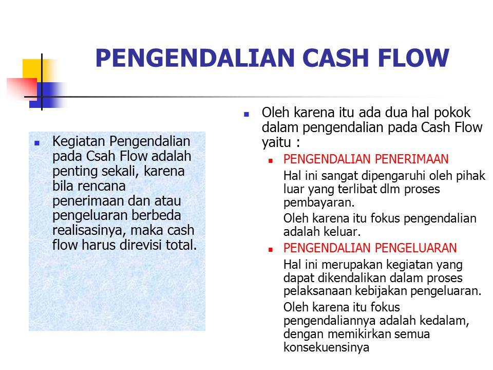 PENGENDALIAN CASH FLOW Kegiatan Pengendalian pada Csah Flow adalah penting sekali, karena bila rencana penerimaan dan atau pengeluaran berbeda realisasinya, maka cash flow harus direvisi total.