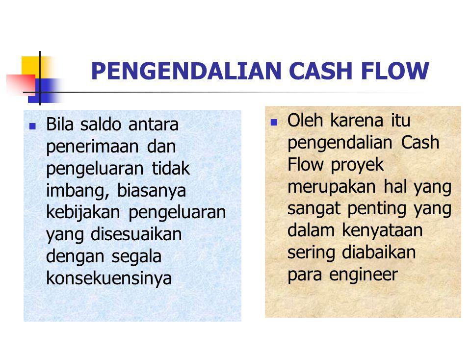 PENGENDALIAN CASH FLOW Bila saldo antara penerimaan dan pengeluaran tidak imbang, biasanya kebijakan pengeluaran yang disesuaikan dengan segala konsekuensinya Oleh karena itu pengendalian Cash Flow proyek merupakan hal yang sangat penting yang dalam kenyataan sering diabaikan para engineer