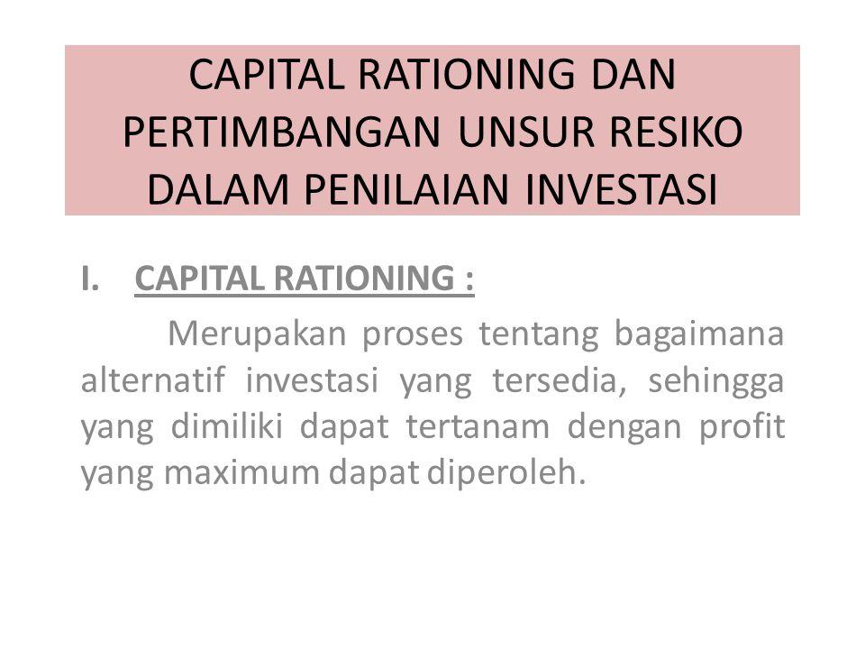 CAPITAL RATIONING DAN PERTIMBANGAN UNSUR RESIKO DALAM PENILAIAN INVESTASI I.CAPITAL RATIONING : Merupakan proses tentang bagaimana alternatif investasi yang tersedia, sehingga yang dimiliki dapat tertanam dengan profit yang maximum dapat diperoleh.