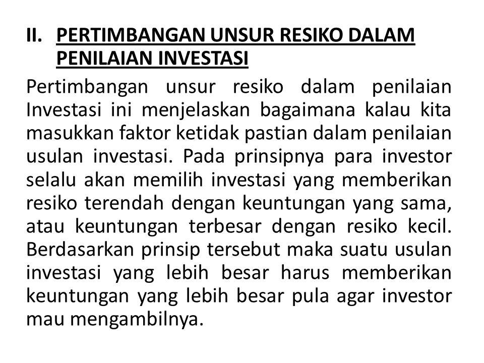 II.PERTIMBANGAN UNSUR RESIKO DALAM PENILAIAN INVESTASI Pertimbangan unsur resiko dalam penilaian Investasi ini menjelaskan bagaimana kalau kita masukkan faktor ketidak pastian dalam penilaian usulan investasi.