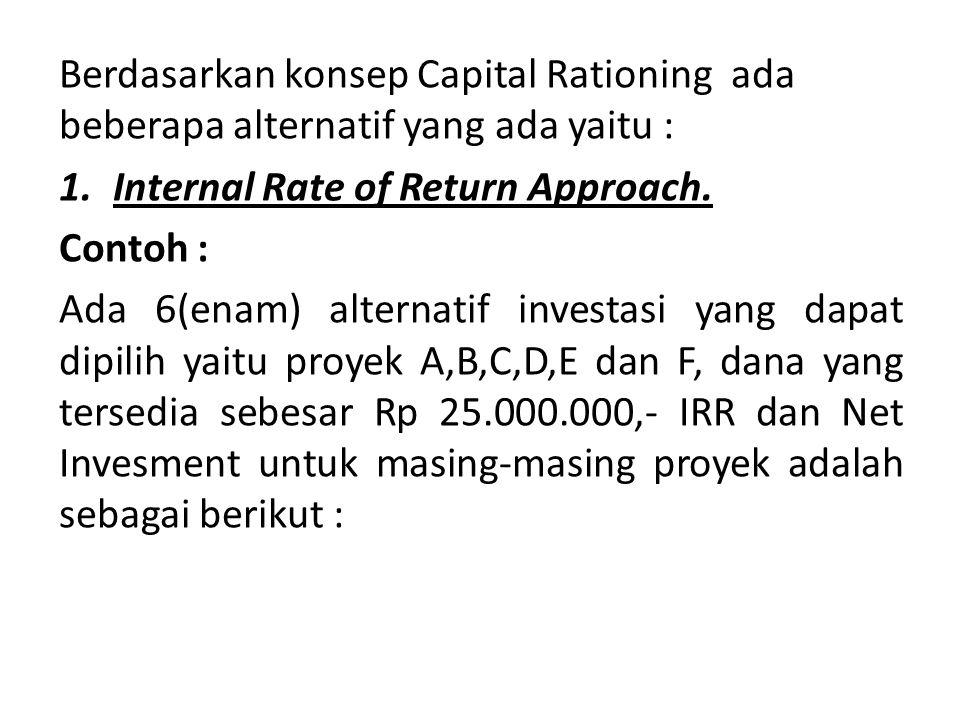 Berdasarkan konsep Capital Rationing ada beberapa alternatif yang ada yaitu : 1.Internal Rate of Return Approach.
