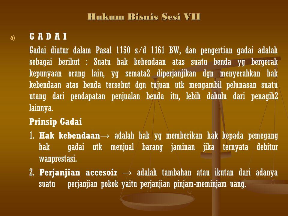 Hukum Bisnis Sesi VII a) a) G A D A I Gadai diatur dalam Pasal 1150 s/d 1161 BW, dan pengertian gadai adalah sebagai berikut : Suatu hak kebendaan ata