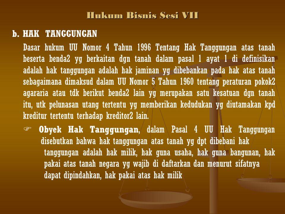 Hukum Bisnis Sesi VII b. HAK TANGGUNGAN Dasar hukum UU Nomor 4 Tahun 1996 Tentang Hak Tanggungan atas tanah beserta benda2 yg berkaitan dgn tanah dala