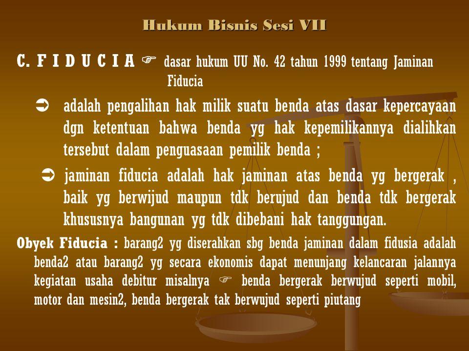 Hukum Bisnis Sesi VII C. F I D U C I A  dasar hukum UU No. 42 tahun 1999 tentang Jaminan Fiducia  adalah pengalihan hak milik suatu benda atas dasar