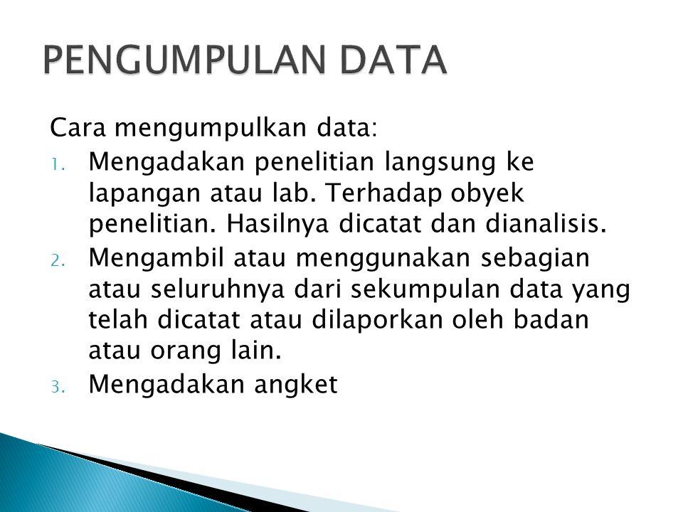 Cara mengumpulkan data: 1. Mengadakan penelitian langsung ke lapangan atau lab. Terhadap obyek penelitian. Hasilnya dicatat dan dianalisis. 2. Mengamb
