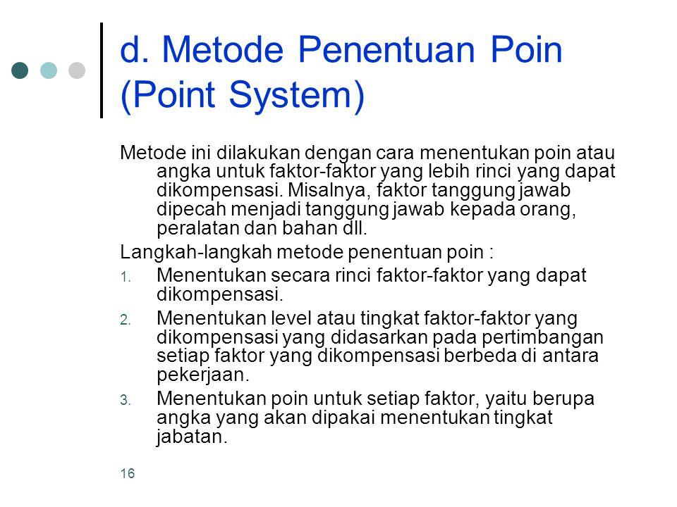 16 d. Metode Penentuan Poin (Point System) Metode ini dilakukan dengan cara menentukan poin atau angka untuk faktor-faktor yang lebih rinci yang dapat