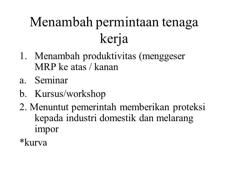Menambah permintaan tenaga kerja 1.Menambah produktivitas (menggeser MRP ke atas / kanan a.Seminar b.Kursus/workshop 2. Menuntut pemerintah memberikan