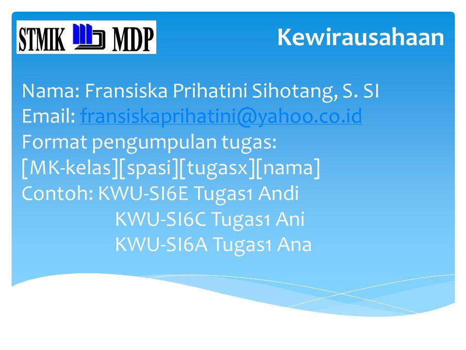 Kewirausahaan Nama: Fransiska Prihatini Sihotang, S. SI Email: fransiskaprihatini@yahoo.co.idfransiskaprihatini@yahoo.co.id Format pengumpulan tugas: