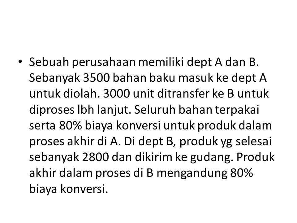 Sebuah perusahaan memiliki dept A dan B. Sebanyak 3500 bahan baku masuk ke dept A untuk diolah. 3000 unit ditransfer ke B untuk diproses lbh lanjut. S