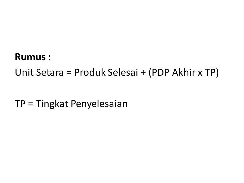 Rumus : Unit Setara = Produk Selesai + (PDP Akhir x TP) TP = Tingkat Penyelesaian