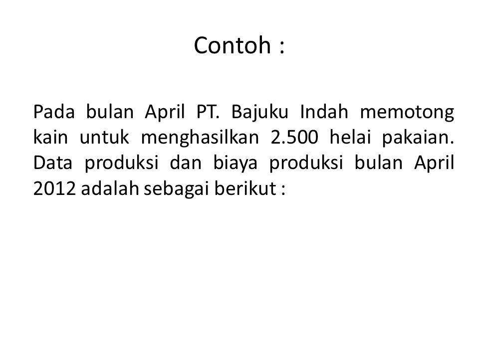 Contoh : Pada bulan April PT. Bajuku Indah memotong kain untuk menghasilkan 2.500 helai pakaian. Data produksi dan biaya produksi bulan April 2012 ada