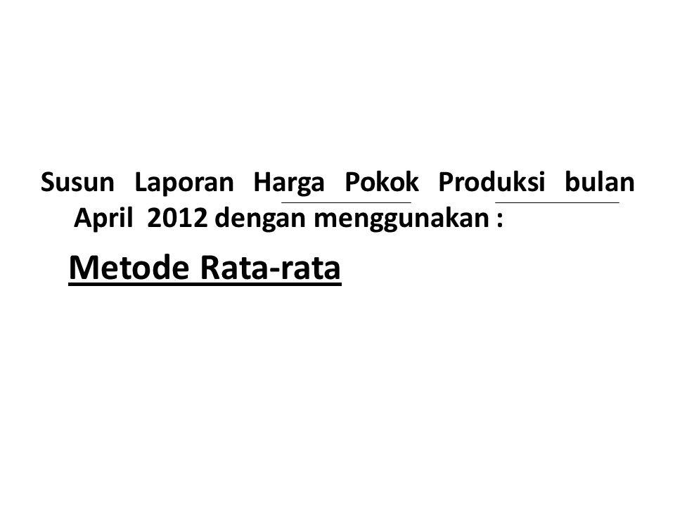 Susun Laporan Harga Pokok Produksi bulan April 2012 dengan menggunakan : Metode Rata-rata