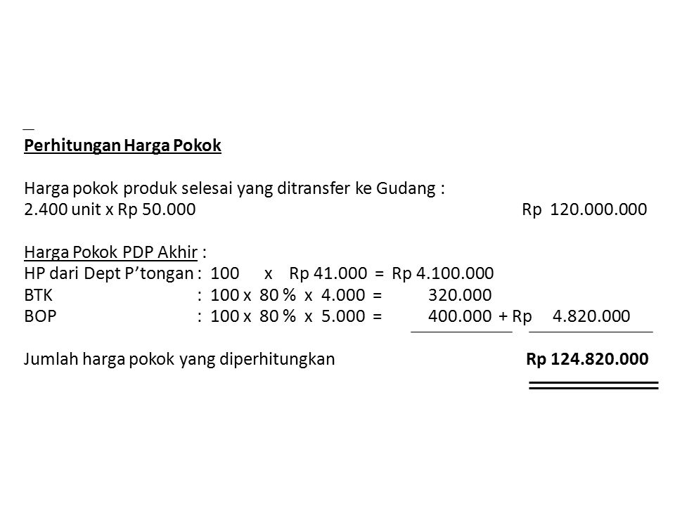 Perhitungan Harga Pokok Harga pokok produk selesai yang ditransfer ke Gudang : 2.400 unit x Rp 50.000 Rp 120.000.000 Harga Pokok PDP Akhir : HP dari D