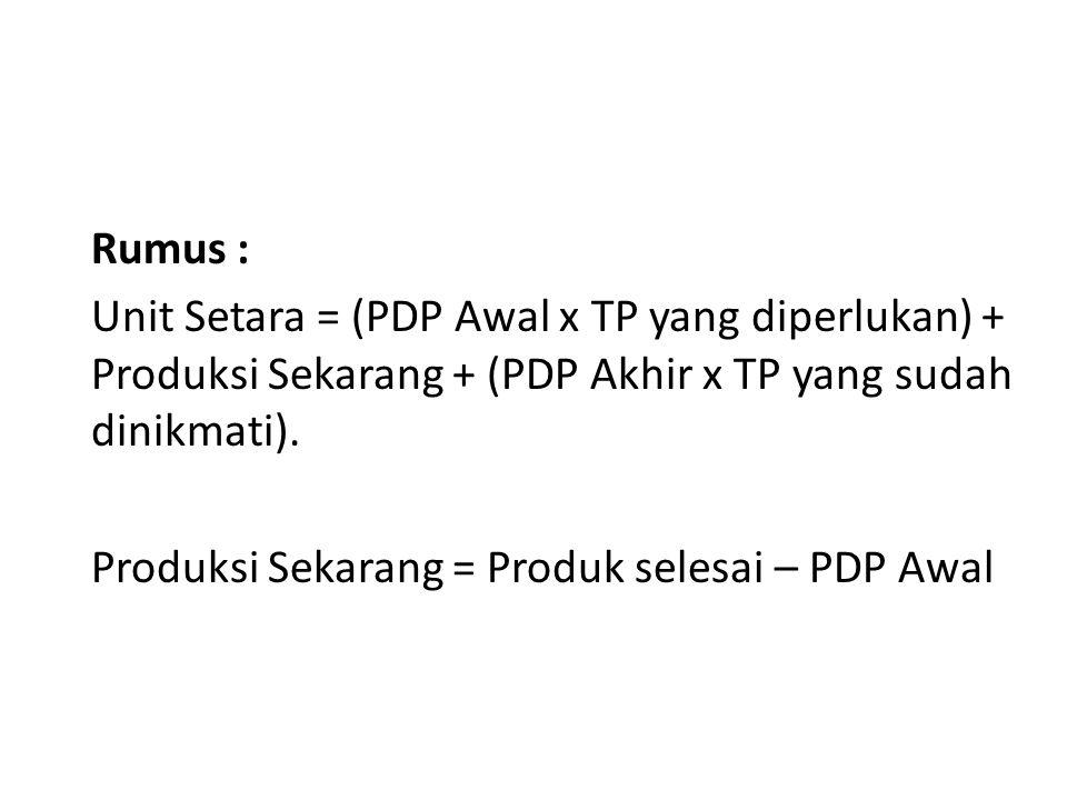 Rumus : Unit Setara = (PDP Awal x TP yang diperlukan) + Produksi Sekarang + (PDP Akhir x TP yang sudah dinikmati). Produksi Sekarang = Produk selesai