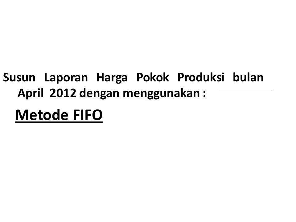 Susun Laporan Harga Pokok Produksi bulan April 2012 dengan menggunakan : Metode FIFO