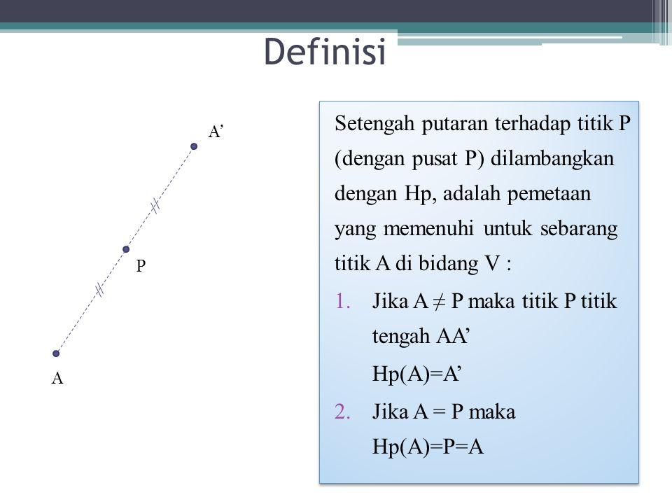Definisi Setengah putaran terhadap titik P (dengan pusat P) dilambangkan dengan Hp, adalah pemetaan yang memenuhi untuk sebarang titik A di bidang V : 1.Jika A ≠ P maka titik P titik tengah AA' Hp(A)=A' 2.Jika A = P maka Hp(A)=P=A Setengah putaran terhadap titik P (dengan pusat P) dilambangkan dengan Hp, adalah pemetaan yang memenuhi untuk sebarang titik A di bidang V : 1.Jika A ≠ P maka titik P titik tengah AA' Hp(A)=A' 2.Jika A = P maka Hp(A)=P=A A A' P