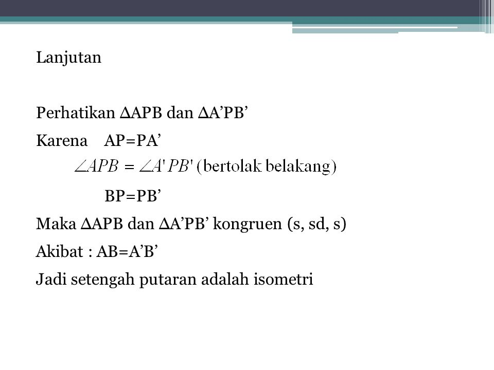 Lanjutan Perhatikan ∆APB dan ∆A'PB' Karena AP=PA' BP=PB' Maka ∆APB dan ∆A'PB' kongruen (s, sd, s) Akibat : AB=A'B' Jadi setengah putaran adalah isometri