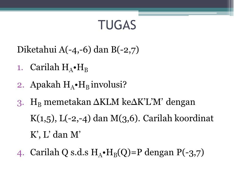 TUGAS Diketahui A(-4,-6) dan B(-2,7) 1.Carilah H A H B 2.Apakah H A H B involusi? 3.H B memetakan ∆KLM ke∆K'L'M' dengan K(1,5), L(-2,-4) dan M(3,6). C