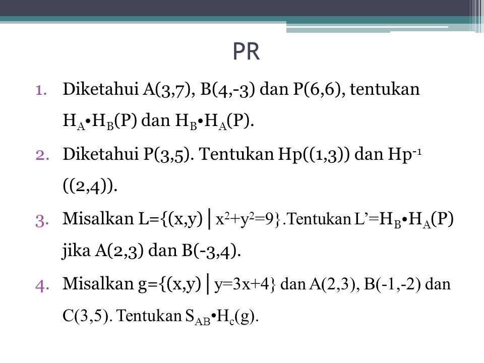 PR 1.Diketahui A(3,7), B(4,-3) dan P(6,6), tentukan H A H B (P) dan H B H A (P).