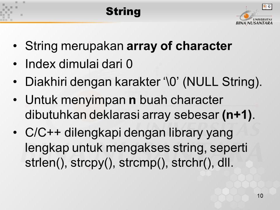 10 String String merupakan array of character Index dimulai dari 0 Diakhiri dengan karakter '\0' (NULL String).