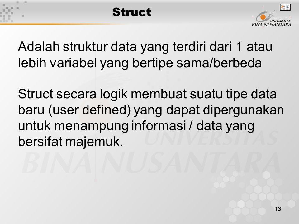 13 Struct Adalah struktur data yang terdiri dari 1 atau lebih variabel yang bertipe sama/berbeda Struct secara logik membuat suatu tipe data baru (user defined) yang dapat dipergunakan untuk menampung informasi / data yang bersifat majemuk.