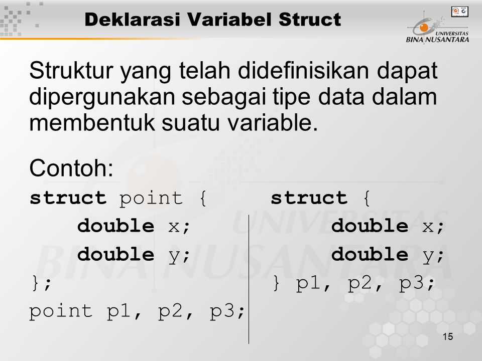 15 Deklarasi Variabel Struct Struktur yang telah didefinisikan dapat dipergunakan sebagai tipe data dalam membentuk suatu variable.