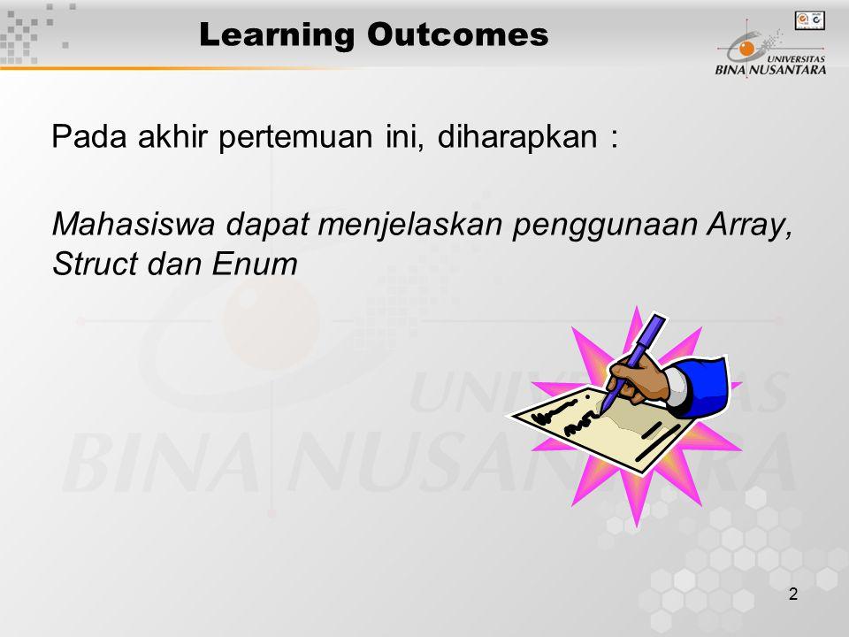 2 Learning Outcomes Pada akhir pertemuan ini, diharapkan : Mahasiswa dapat menjelaskan penggunaan Array, Struct dan Enum