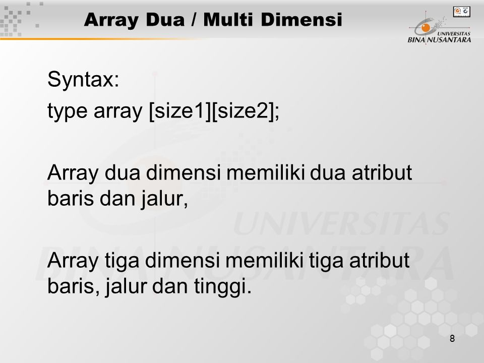 8 Array Dua / Multi Dimensi Syntax: type array [size1][size2]; Array dua dimensi memiliki dua atribut baris dan jalur, Array tiga dimensi memiliki tig
