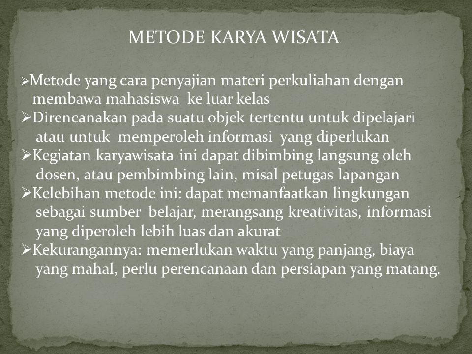METODE KARYA WISATA  Metode yang cara penyajian materi perkuliahan dengan membawa mahasiswa ke luar kelas  Direncanakan pada suatu objek tertentu un