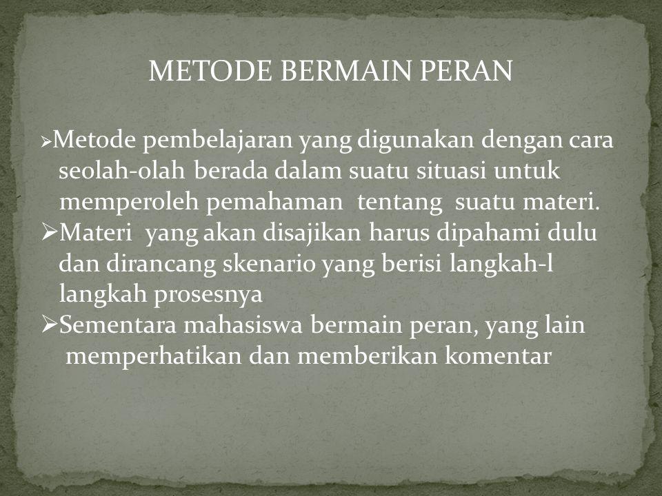 METODE BERMAIN PERAN  Metode pembelajaran yang digunakan dengan cara seolah-olah berada dalam suatu situasi untuk memperoleh pemahaman tentang suatu