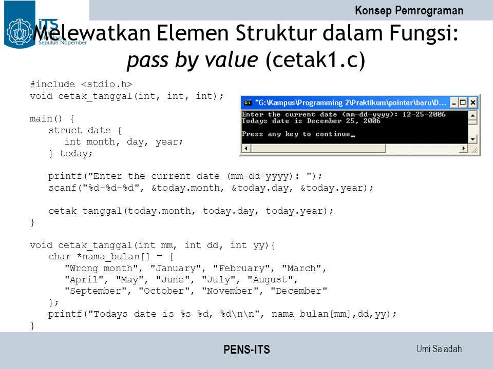 Umi Sa'adah Konsep Pemrograman PENS-ITS Melewatkan Elemen Struktur dalam Fungsi: pass by value (cetak1.c) #include void cetak_tanggal(int, int, int); main() { struct date { int month, day, year; } today; printf( Enter the current date (mm-dd-yyyy): ); scanf( %d-%d-%d , &today.month, &today.day, &today.year); cetak_tanggal(today.month, today.day, today.year); } void cetak_tanggal(int mm, int dd, int yy){ char *nama_bulan[] = { Wrong month , January , February , March , April , May , June , July , August , September , October , November , December }; printf( Todays date is %s %d, %d\n\n , nama_bulan[mm],dd,yy); }