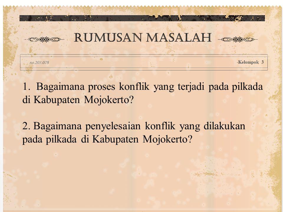 1. Bagaimana proses konflik yang terjadi pada pilkada di Kabupaten Mojokerto? 2. Bagaimana penyelesaian konflik yang dilakukan pada pilkada di Kabupat