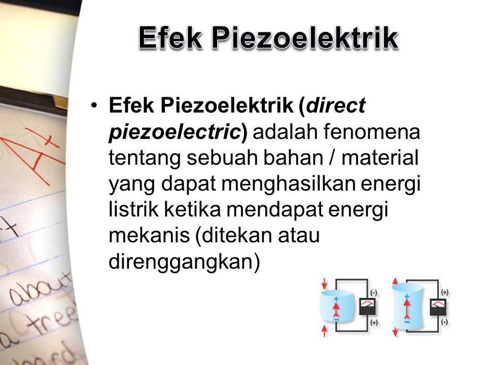 Efek Piezoelektrik (direct piezoelectric) adalah fenomena tentang sebuah bahan / material yang dapat menghasilkan energi listrik ketika mendapat energ