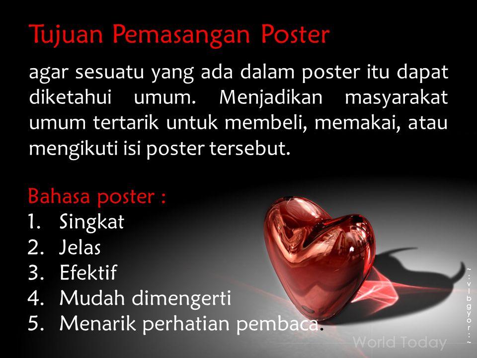 Tujuan Pemasangan Poster agar sesuatu yang ada dalam poster itu dapat diketahui umum. Menjadikan masyarakat umum tertarik untuk membeli, memakai, atau