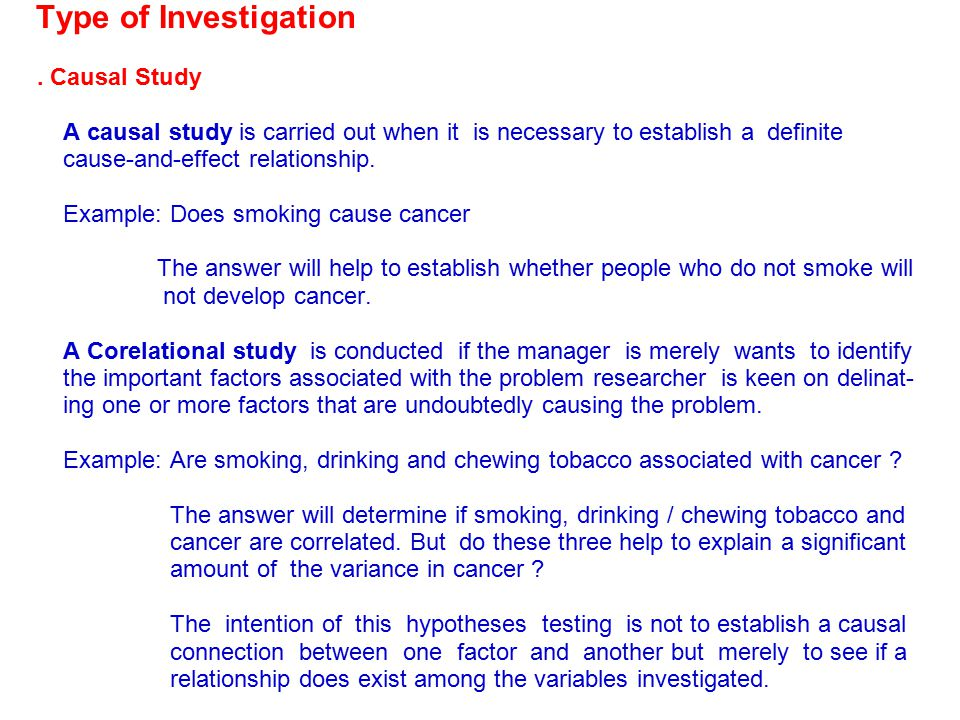 Type of Investigation. Causal Study A causal study is carried out when it is necessary to establish a definite cause-and-effect relationship. Example: