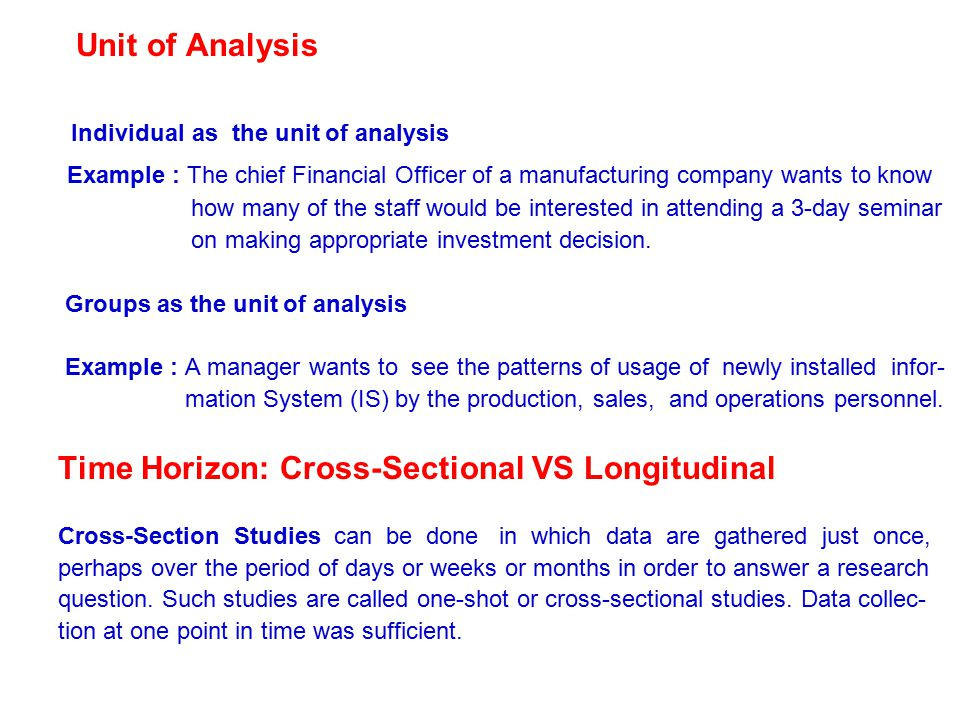 Unit of Analysis Individual as the unit of analysis Example : The chief Financial Officer of a manufacturing company wants to know how many of the staff would be interested in attending a 3-day seminar on making appropriate investment decision.