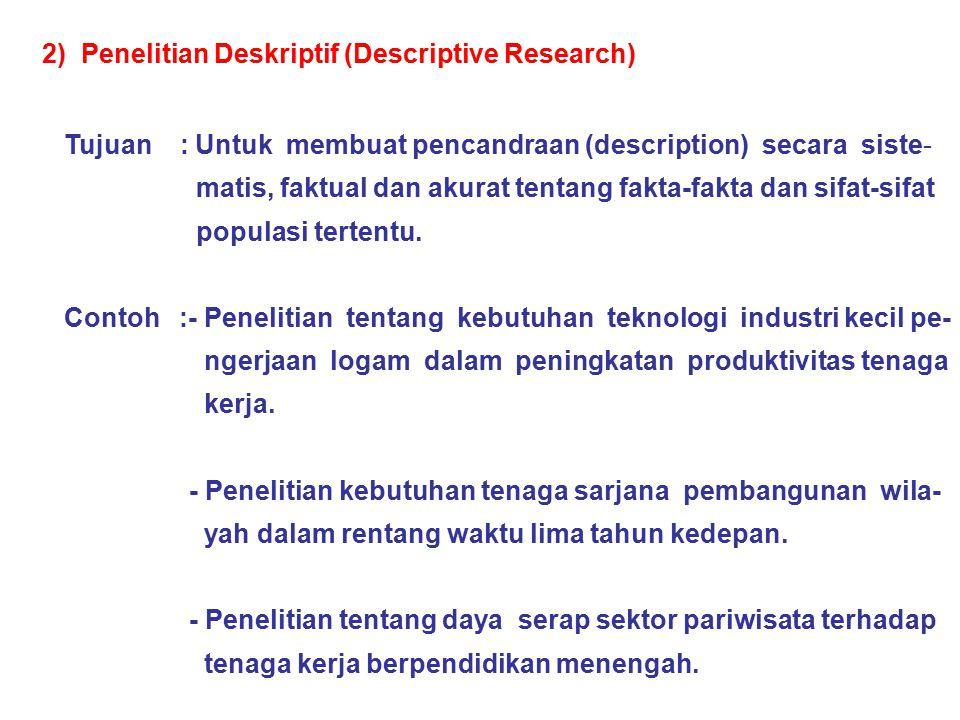 2) Penelitian Deskriptif (Descriptive Research) Tujuan : Untuk membuat pencandraan (description) secara siste- matis, faktual dan akurat tentang fakta