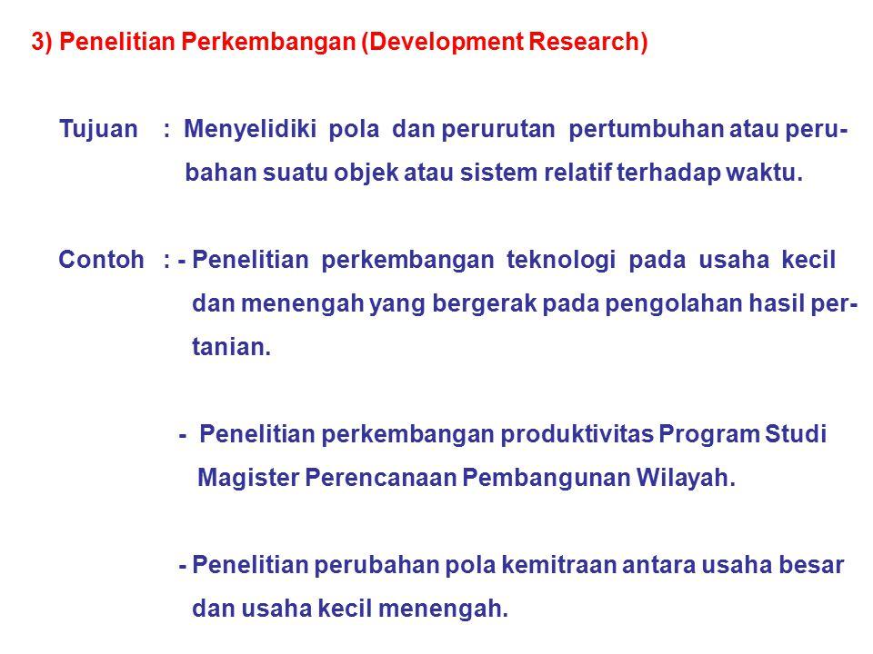 3) Penelitian Perkembangan (Development Research) Tujuan : Menyelidiki pola dan perurutan pertumbuhan atau peru- bahan suatu objek atau sistem relatif